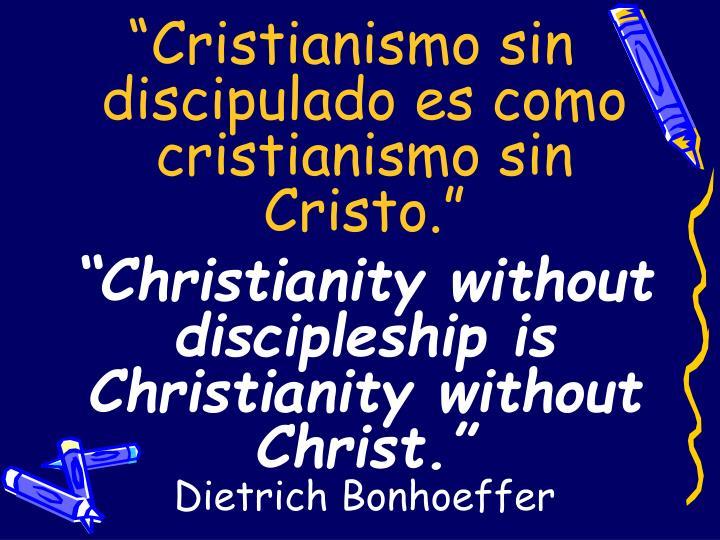 """""""Cristianismo sin discipulado es como cristianismo sin Cristo."""""""