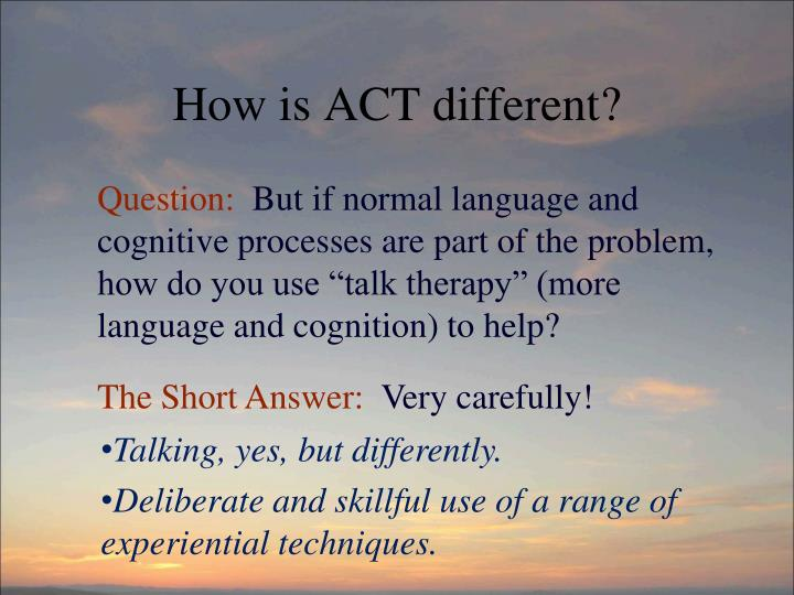 How is ACT different?