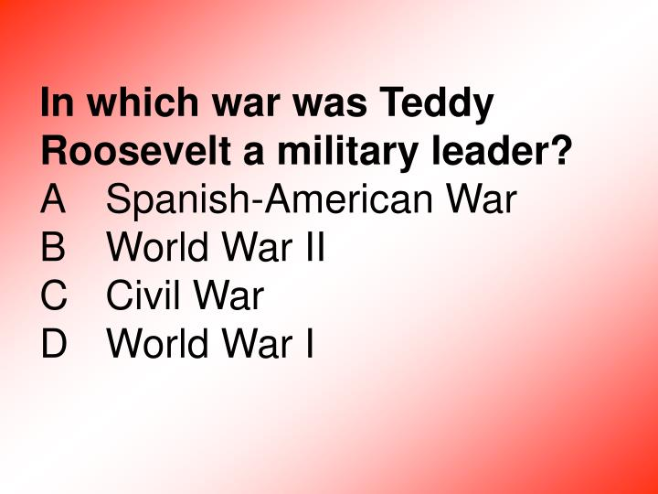 In which war was Teddy Roosevelt a military leader?