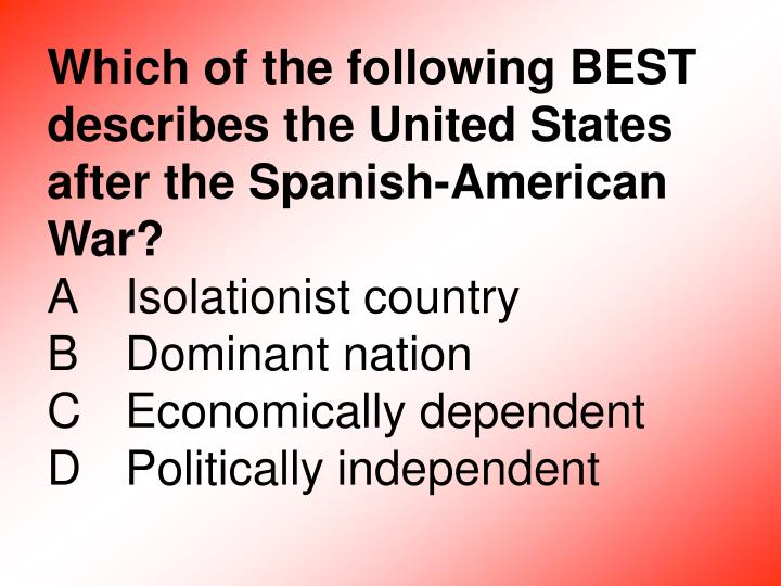 Which of the following BEST describes the United States after the Spanish-American War?