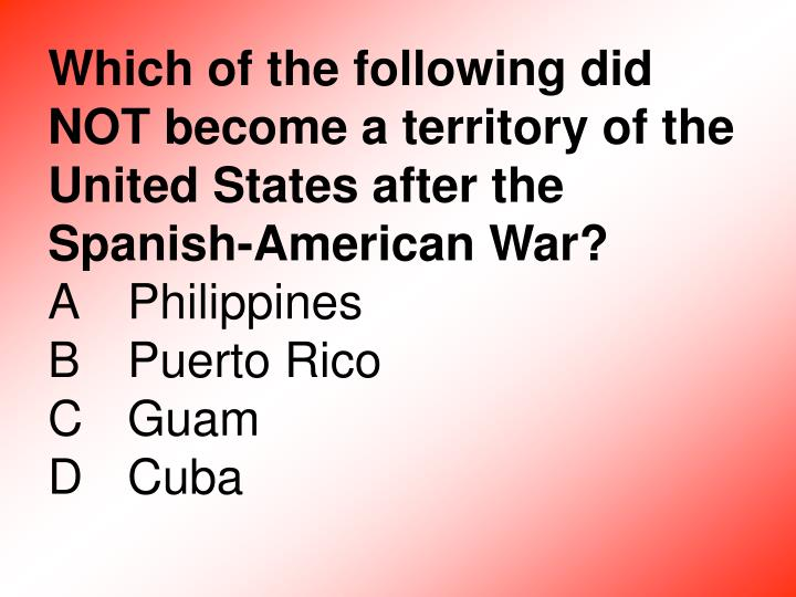Which of the following did NOT become a territory of the United States after the Spanish-American War?