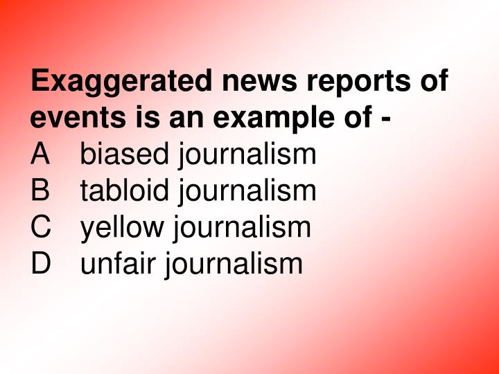 Exaggerated news reports of events is an example of -