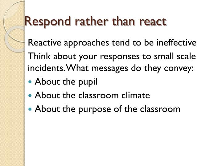 Respond rather than react