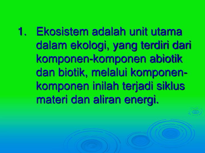 Ekosistem adalah unit utama dalam ekologi, yang terdiri dari komponen-komponen abiotik dan biotik, melalui komponen-komponen inilah terjadi siklus materi dan aliran energi.