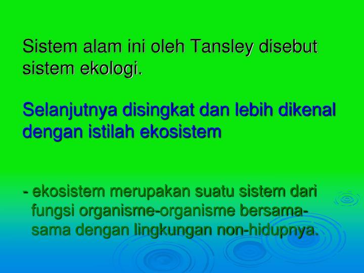 Sistem alam ini oleh Tansley disebut sistem ekologi.