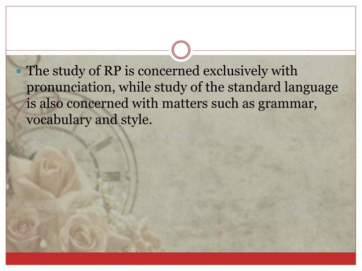 The study of RP is concerned exclusively with pronunciation, while study of the standard language is also concerned with matters such as grammar, vocabulary and style