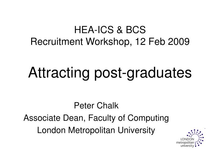 hea ics bcs recruitment workshop 12 feb 2009 attracting post graduates n.