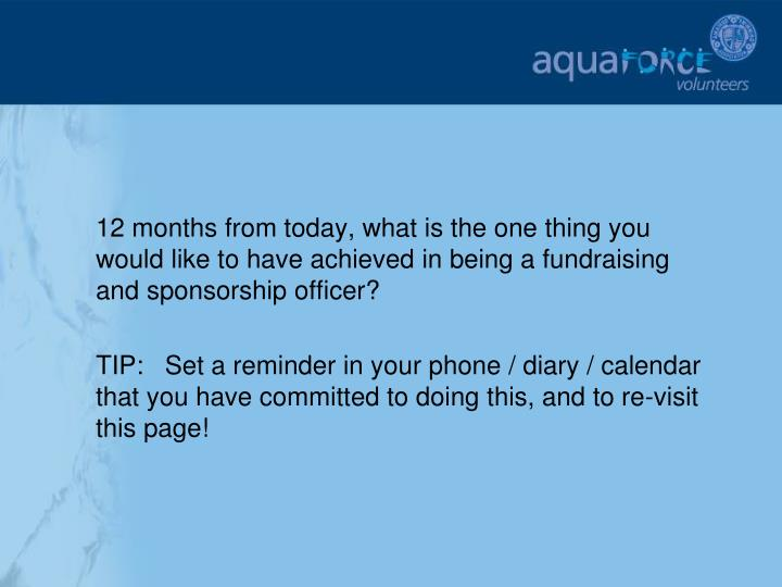 12 months from today, what is the one thing you would like to have achieved in being a fundraising and sponsorship officer?