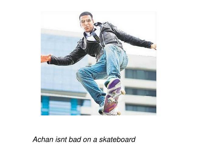 Achan isnt bad on a skateboard