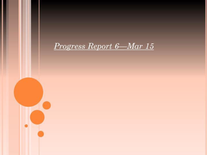Progress Report 6—Mar 15
