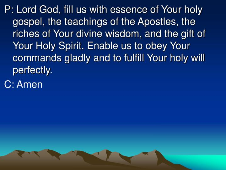 P: Lord God, fill us with essence of Your holy gospel, the teachings of the Apostles, the riches of Your divine wisdom, and the gift of Your Holy Spirit. Enable us to obey Your commands gladly and to fulfill Your holy will perfectly