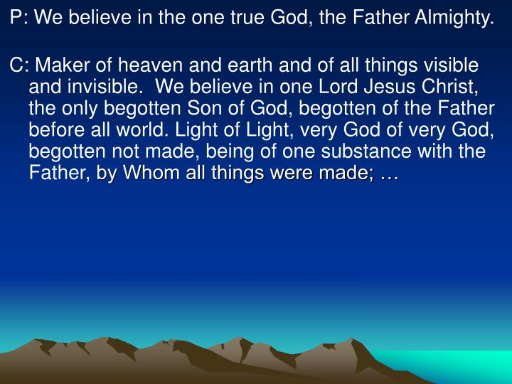 P: We believe in the one true God, the Father Almighty.