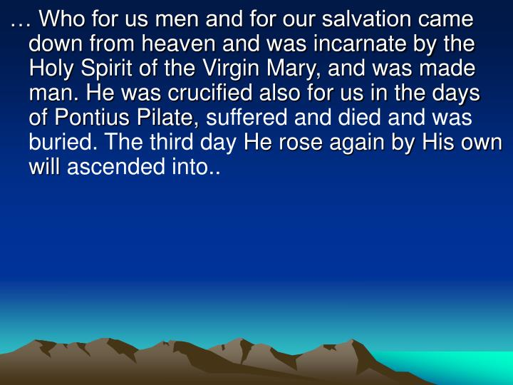 … Who for us men and for our salvation came down from heaven and was incarnate by the Holy Spirit of the Virgin Mary, and was made man. He was crucified also for us in the days of Pontius Pilate,