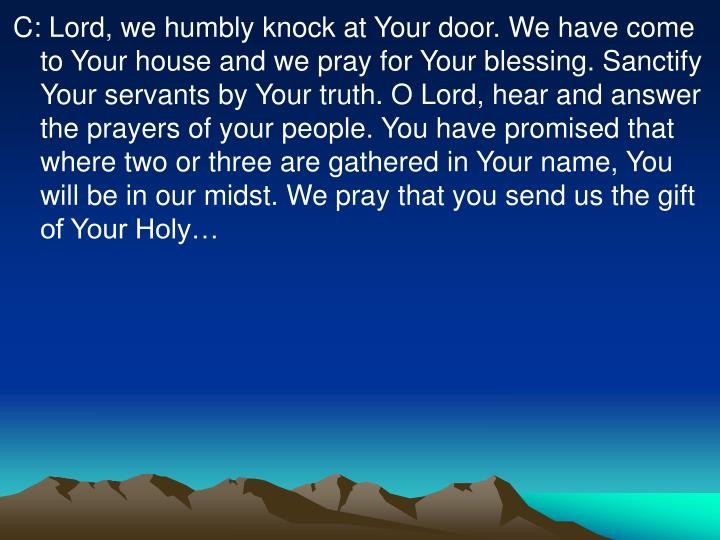 C: Lord, we humbly knock at Your door. We have come to Your house and we pray for Your blessing. Sanctify Your servants by Your truth. O Lord, hear and answer the prayers of your people. You have promised that where two or three are gathered in Your name, You will be in our midst. We pray that you send us the gift of Your Holy…