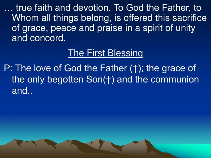 … true faith and devotion. To God the Father, to Whom all things belong, is offered this sacrifice of grace, peace and praise in a spirit of unity and concord.