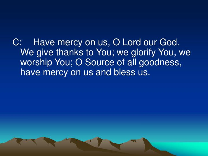 C:Have mercy on us, O Lord our God. We give thanks to You; we glorify You, we worship You; O Source of all goodness, have mercy on us and bless us.
