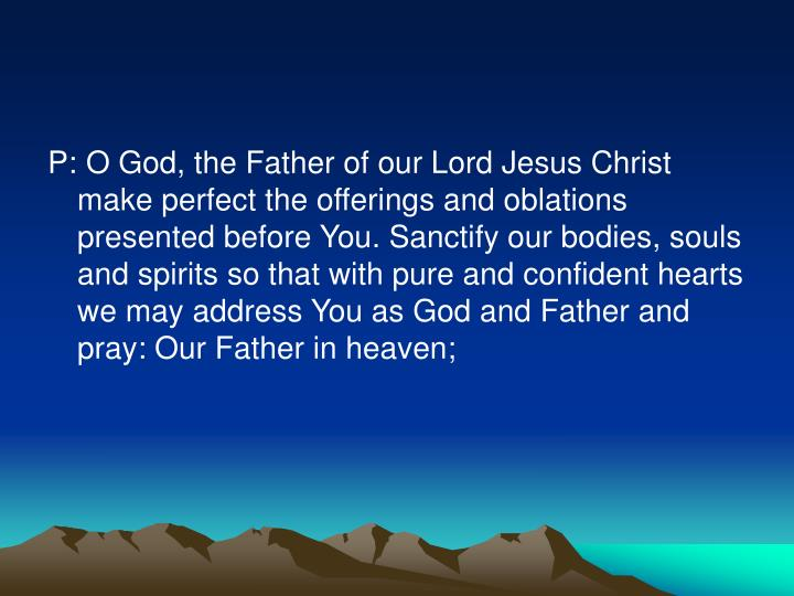 P: O God, the Father of our Lord Jesus Christ make perfect the offerings and oblations presented before You. Sanctify our bodies, souls and spirits so that with pure and confident hearts we may address You as God and Father and pray: Our Father in heaven;
