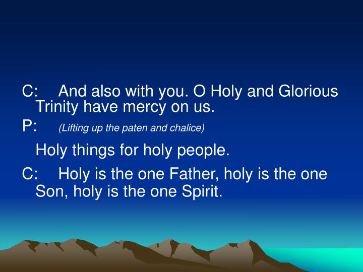 C:And also with you. O Holy and Glorious Trinity have mercy on us.