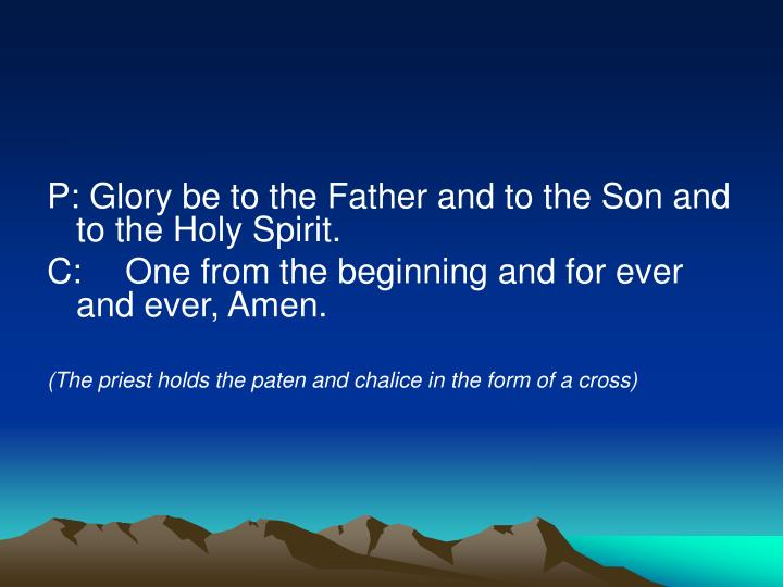 P: Glory be to the Father and to the Son and to the Holy Spirit.