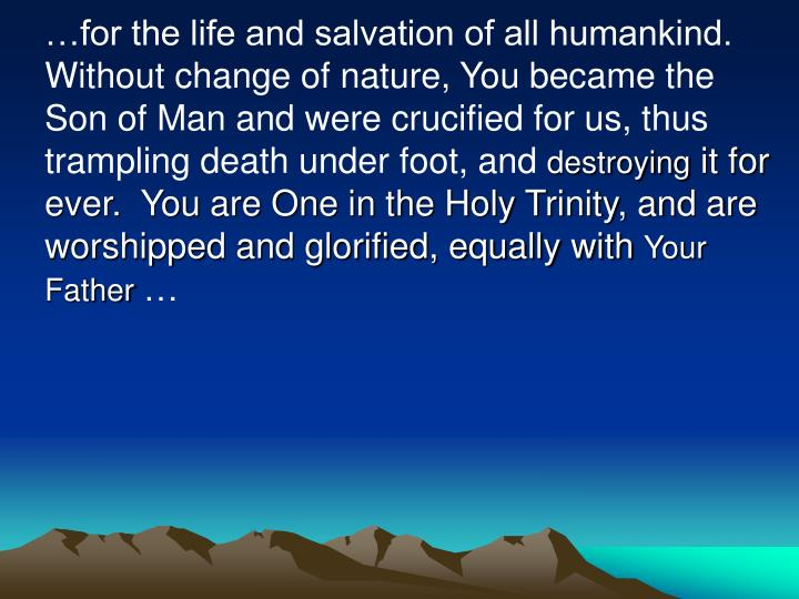 …for the life and salvation of all humankind. Without change of nature, You became the Son of Man and were crucified for us, thus trampling death under foot, and