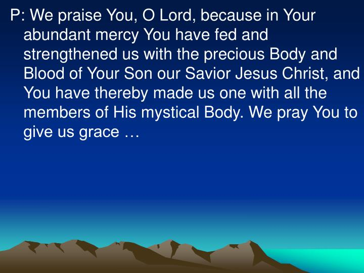 P: We praise You, O Lord, because in Your abundant mercy You have fed and strengthened us with the precious Body and Blood of Your Son our Savior Jesus Christ, and You have thereby made us one with all the members of His mystical Body. We pray You to give us grace …