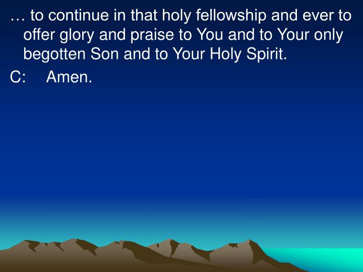 … to continue in that holy fellowship and ever to offer glory and praise to You