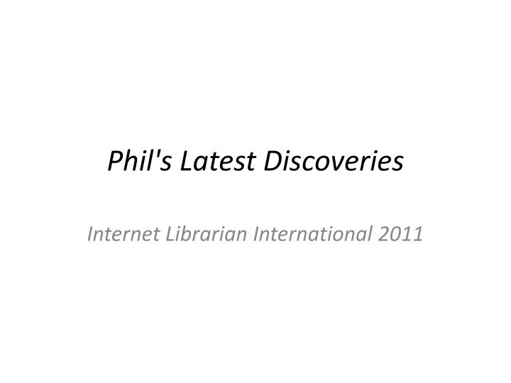 phil s latest discoveries