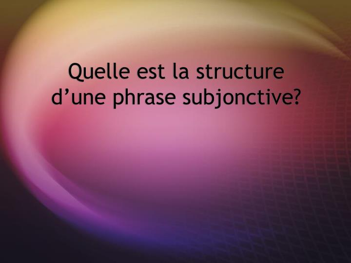 Quelle est la structure d'une phrase subjonctive?