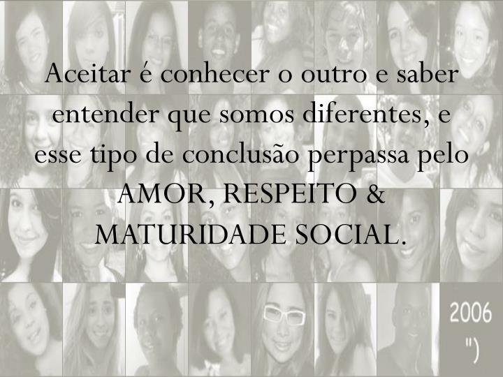 Aceitar é conhecer o outro e saber entender que somos diferentes, e esse tipo de conclusão perpassa pelo AMOR, RESPEITO & MATURIDADE SOCIAL.