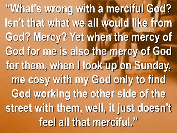 """""""What's wrong with a merciful God? Isn't that what we all would like from God? Mercy? Yet when the mercy of God for me is also the mercy of God for them, when I look up on Sunday, me cosy with my God only to find God working the other side of the street with them, well, it just doesn't feel all that merciful."""""""