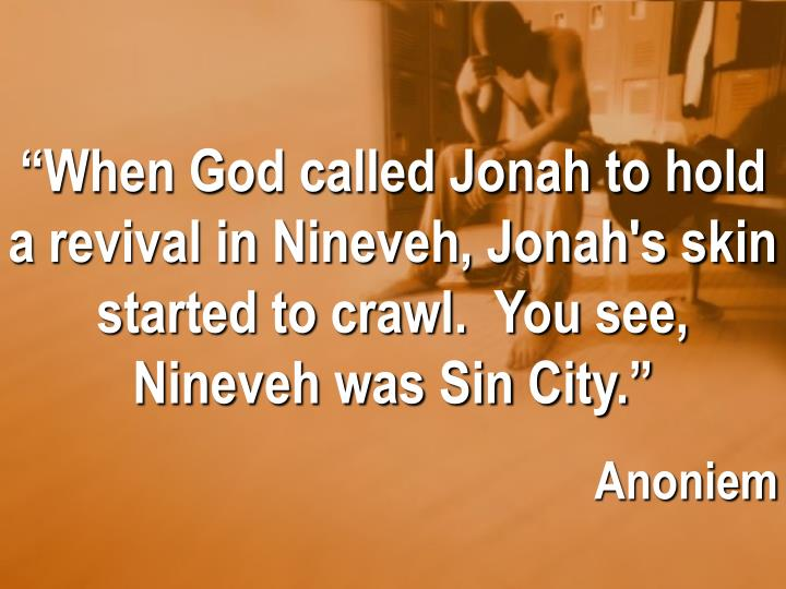 """""""When God called Jonah to hold a revival in Nineveh, Jonah's skin started to crawl.  You see, Nine..."""