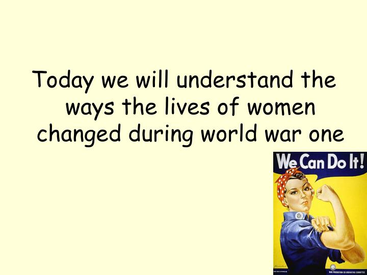 Today we will understand the ways the lives of women changed during world war one