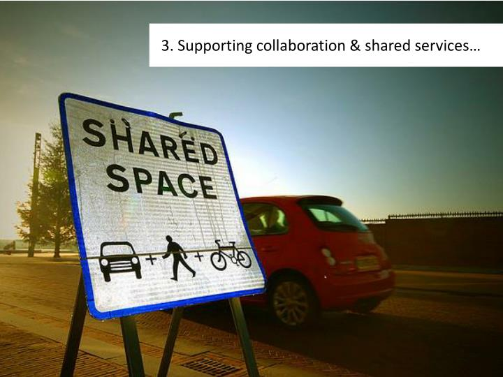 3. Supporting collaboration & shared services…