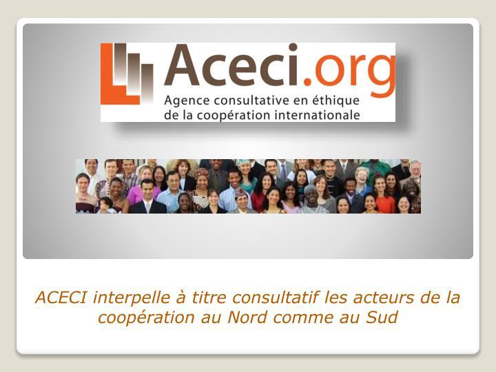 ACECI interpelle à titre consultatif les acteurs de la coopération au Nord comme au Sud