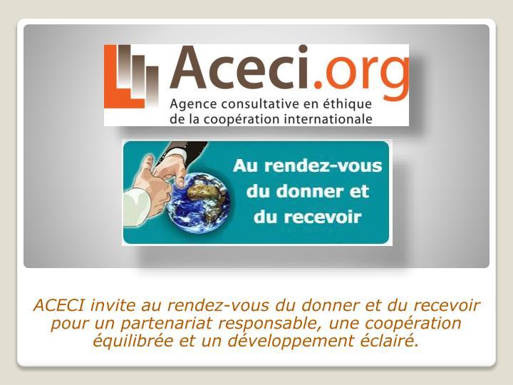 ACECI invite au rendez-vous du donner et du recevoir pour un partenariat responsable, une coopération équilibrée et un développement éclairé.