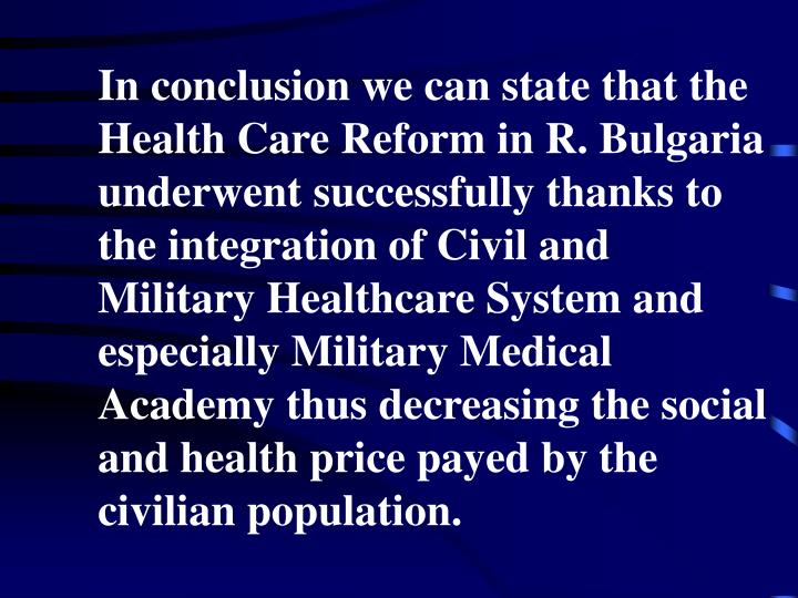 In conclusion we can state that the Health Care Reform in R. Bulgaria underwent successfully thanks to the integration of Civil and Military Healthcare System and especially Military Medical Academy thus decreasing the social and health price payed by the civilian population.