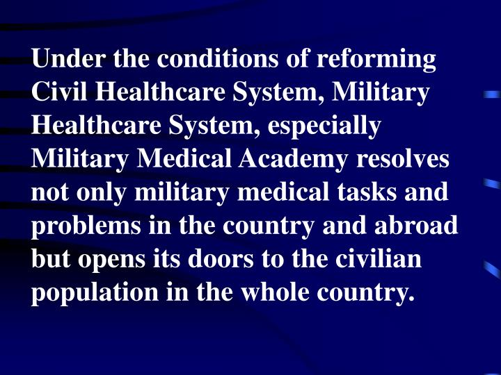 Under the conditions of reforming Civil Healthcare System, Military Healthcare System, especially Military Medical Academy resolves not only military medical tasks and problems in the country and abroad but opens its doors to the civilian population in the whole country.