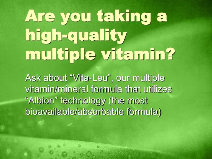 are you taking a high quality multiple vitamin n.