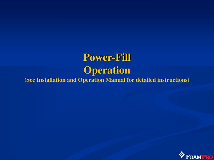 power fill operation see installation and operation manual for detailed instructions n.