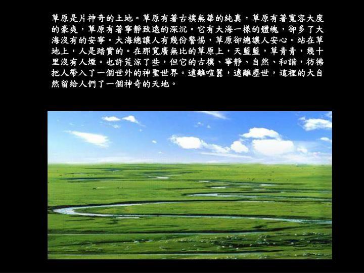 草原是片神奇的土地。草原有著古樸無華的純真,草原有著寬容大度的豪爽,草原有著寧靜致遠的深沉。它有大海一樣的體魄,卻多了大海沒有的安寧。大海總讓人有幾份警惕,草原卻總讓人安心。站在草地上,人是踏實的。在那寬廣無比的草原上,天藍藍,草青青,幾十里沒有人煙。也許荒涼了些,但它的古樸、寧靜、自然、和諧,彷彿把人帶入了一個世外的神聖世界。遠離喧囂,遠離塵世,這裡的大自然留給人們了一個神奇的天地。