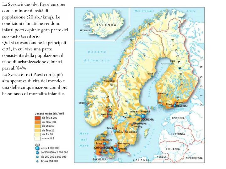 La Svezia è uno dei Paesi europei con la minore densità di popolazione (20 ab./kmq). Le condizioni climatiche rendono infatti poco ospitale gran parte del suo vasto territorio.