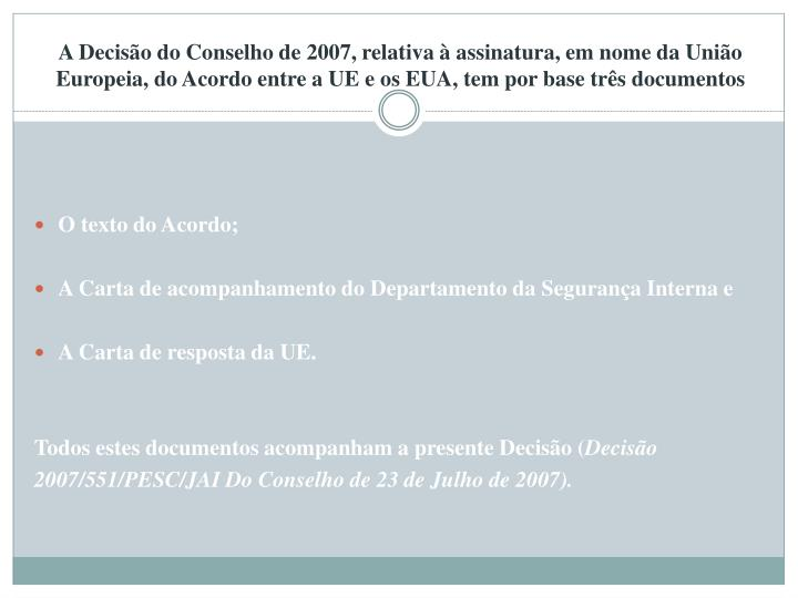 A Decisão do Conselho de 2007, relativa à assinatura, em nome da União Europeia, do Acordo entre a UE e os EUA, tem por base três documentos