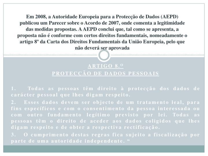 Em 2008, a Autoridade Europeia para a Protecção de Dados (AEPD) publicou um Parecer sobre o Acordo de 2007, onde comenta a legitimidade das medidas propostas. A AEPD conclui que, tal como se apresenta, a proposta não é conforme com certos direitos fundamentais, nomeadamente o artigo 8º da Carta dos Direitos Fundamentais da União Europeia, pelo que não deverá ser aprovada