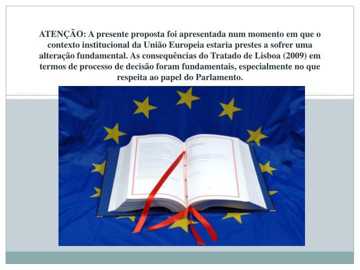 ATENÇÃO: A presente proposta foi apresentada num momento em que o contexto institucional da União Europeia estaria prestes a sofrer uma alteração fundamental. As consequências do Tratado de Lisboa (2009) em termos de processo de decisão foram fundamentais, especialmente no que respeita ao papel do Parlamento.