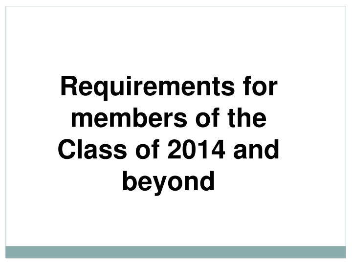 Requirements for members of the Class of 2014 and beyond
