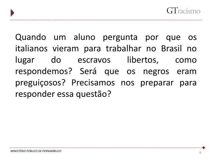 Quando um aluno pergunta por que os italianos vieram para trabalhar no Brasil no lugar do escravos libertos, como respondemos? Será que os negros eram preguiçosos? Precisamos nos preparar para responder essa questão?