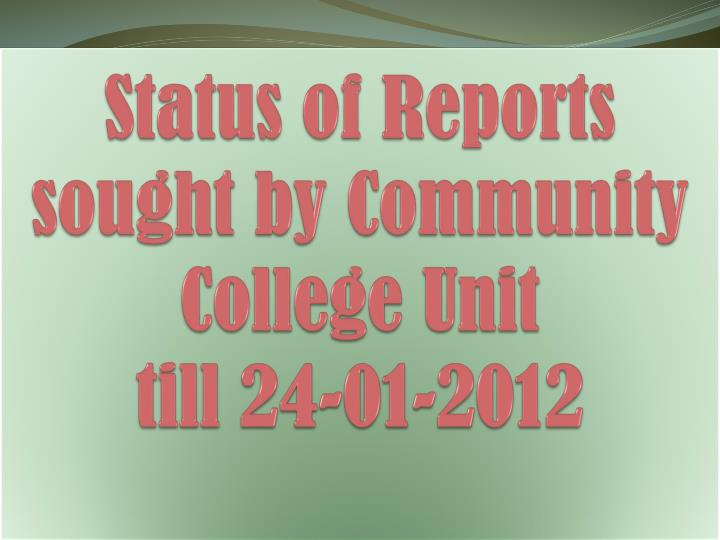 status of reports sought by community college unit till 24 01 2012 n.