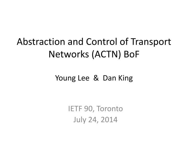 abstraction and control of transport networks actn bof young lee dan king n.