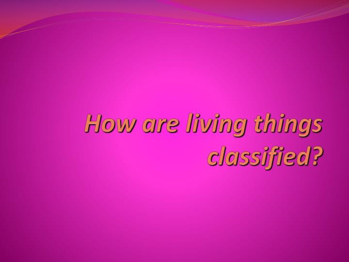 how are living things classified n.