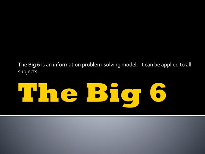 the big 6 is an information problem solving model it can be applied to all subjects n.